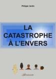 Philippe Jardin - La catastrophe à l'envers.