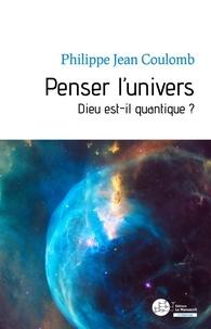 Philippe-Jean Coulomb - Penser l'univers - Dieu est-il quantique ?.