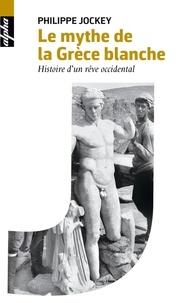 Philippe Jockey - Le mythe de la Grèce blanche - Histoire d'un rêve occidental.