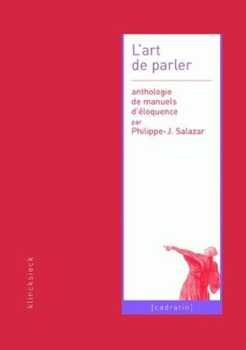 Philippe-Joseph Salazar - L'art de parler - Anthologie de manuels d'éloquence.