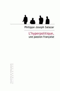 Philippe-Joseph Salazar - L'hyperpolitique, une passion française - Technologies rhétoriques de la domination.