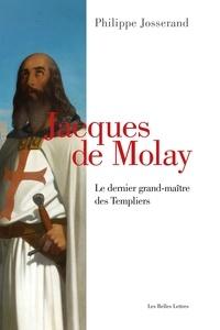 Philippe Josserand - Jacques de Molay - Le dernier grand-maître des templiers.