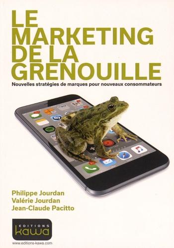 Philippe Jourdan et Valérie Jourdan - Le marketing de la grenouille - Nouvelles stratégies de marques pour nouveaux consommateurs.