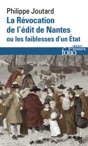 Philippe Joutard - La Révocation de l'édit de Nantes ou les faiblesses d'un état.