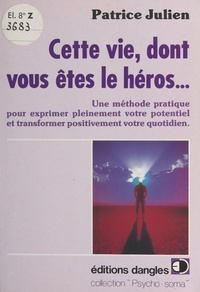 Philippe Julien - Cette vie dont vous êtes le héros - Une méthode pratique pour exprimer pleinement votre potentiel et transformer positivement votre quotidien.