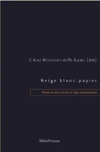 Philippe Kaenel et Dominique Kunz Westerhoff - Neige, blanc, papier - Poésie et arts visuels à l'âge contemporain.