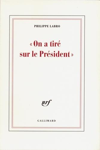 Philippe Labro - On a tiré sur le président.