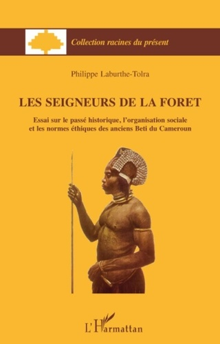 Philippe Laburthe-Tolra - Les seigneurs de la forêt - Essai sur le passé historique, l'organisation sociale et les normes éthiques des anciens Beti du Cameroun.