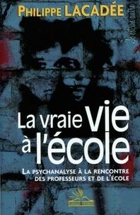 Philippe Lacadée - La vraie vie à l'école - La psychanalyse à la rencontre des professeurs et de l'école.