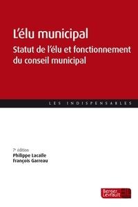 Philippe Lacaïle et François Garreau - L'élu municipal - Statut de l'élu et fonctionnement du conseil municipal.