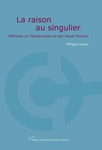Philippe Lacour - La raison au singulier - Réflexions sur l'épistémologie de Jean-Claude Passeron.