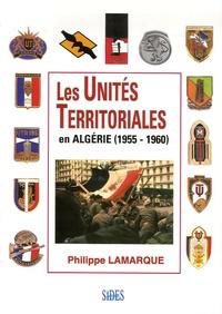 Philippe Lamarque - Les Unités Territoriales - En Algérie (1955-1960).