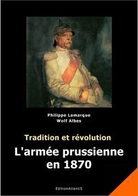 Philippe Lamarque et Wolf Albes - Tradition et révolution - L'armée prussienne en 1870.