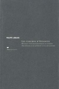 Philippe Langlois - Les cloches d'Atlantis - Musique électroacoustique et cinéma, archéologie et histoire d'un art sonore.