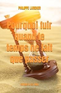 Philippe Larcher - Pourquoi fuir quand le temps ne fait que passer.