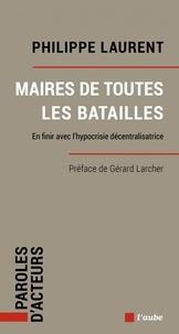 Philippe Laurent - Maires de toutes les batailles - En finir avec l'hypocrisie décentralisatrice.