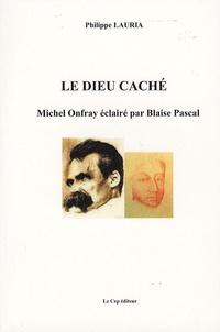 Philippe Lauria - Le Dieu caché - Michel Onfray éclairé par Blaise Pascal.