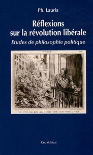 Philippe Lauria - Réflexions sur la révolution libérale - Etudes de philosophie politique.