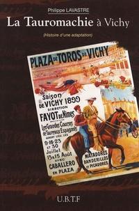 Philippe Lavastre - La Tauromachie à Vichy - Histoire d'une adaptation (1892-1991).