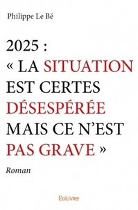 """Philippe Le Bé - 2025 : """"La situation est certes désespérée mais ce n'est pas grave""""."""