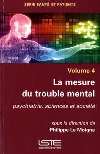 Philippe Le Moigne - La mesure du trouble mental - Volume 4, psychiatrie, sciences et société.