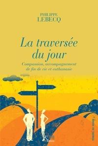 Philippe Lebecq et Gabriel Ringlet - La traversée du jour - Compassion, accompagnement de fin de vie et euthanasie.