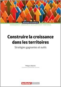 Philippe Leblanche - Construire la croissance dans les territoires - Stratégies gagnantes et outils.