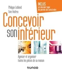 Philippe Leblond et Line Andreu - Concevoir son intérieur - Agencer et organiser toutes les pièces de sa maison.