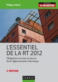 Philippe Leblond - L'essentiel de la RT 2012 - 2e éd. - Obligations et mise en oeuvre de la réglementation thermique.