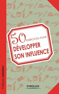 Philippe Lebreton - 50 exercices pour développer son influence.