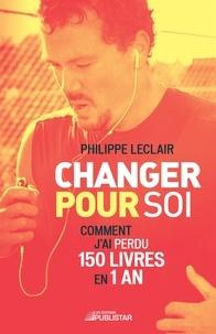 Philippe Leclair - Changer pour soi - Comment j'ai perdu 150 livres en 1 an.