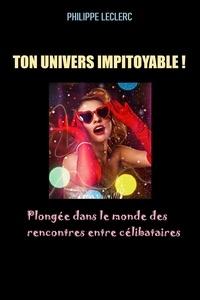 Philippe Leclerc - TON UNIVERS IMPITOYABLE ! Plongée dans le monde des rencontres entre célibataires - 2020.