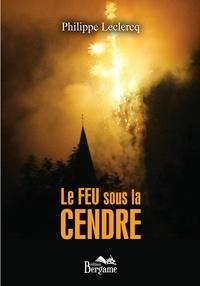 Philippe Leclercq - Le feu sous la cendre.