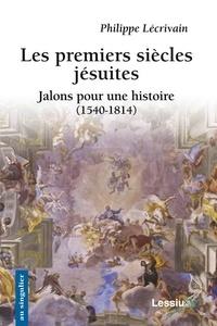 Philippe Lécrivain - Les premiers siècles jésuites - Jalons pour une histoire (1540-1814).