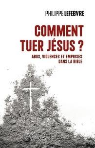 Philippe Lefebvre - Comment tuer Jésus ? - Abus, violences et emprises dans la Bible.