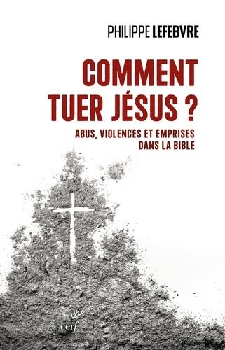 Comment tuer Jésus ?. Abus, violences et emprises dans la Bible