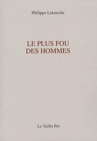 Philippe Lekeuche - Le plus fou des hommes.