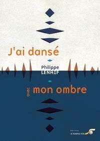 Philippe Lenaif - J'ai dansé avec mon ombre - Emergence d'un être à sa lumière.