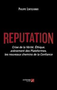 Philippe Lentschener - Réputation - Crise de la Vérité, Éthique, avènement des Plateformes, les nouveaux chemins de la Confiance.