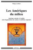 Philippe Létrilliart - Les Amériques du milieu - Amérique centrale et Caraïbes entre fragmentation des nations et ambitions régionales.
