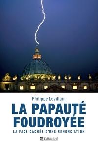 Philippe Levillain - La papauté foudroyée - La face cachée d'une Renonciation.