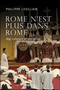 Philippe Levillain - Rome n'est plus dans Rome - Mgr Lefebvre et son église.