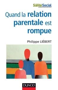 Philippe Liebert - Quand la relation parentale est rompue - Dysparentalité extrême et projets de vie pour l'enfant.