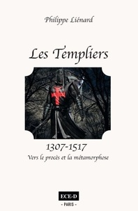 Philippe Liénard - Les Templiers (1307-1517) - Vers le procès et la métamorphose.