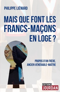 Philippe Liénard - Mais que font les francs-maçons en Loge ? - Propos d'un frère, ancien vénérable-maître.