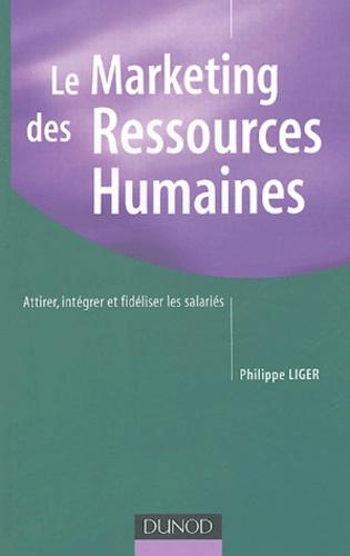 Philippe Liger - Le Marketing des Ressources Humaines - Attirer, intégrer et fidéliser les salariés.