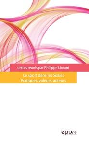 Philippe Liotard - Le sport dans les Sixties - Pratiques, valeurs, acteurs.