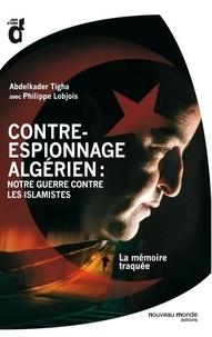 Philippe Lobjois et Abdelkader Tigha - Contre-espionnage algérien : notre guerre contre les islamistes.