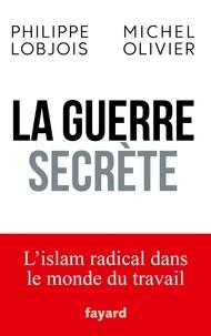 Philippe Lobjois et Michel Olivier - La guerre secrète - L'islam radical dans le monde du travail.