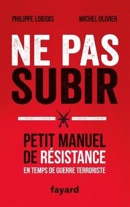 Philippe Lobjois et Michel Olivier - Ne pas subir - Petit manuel de résistance en temps de guerre terroriste.